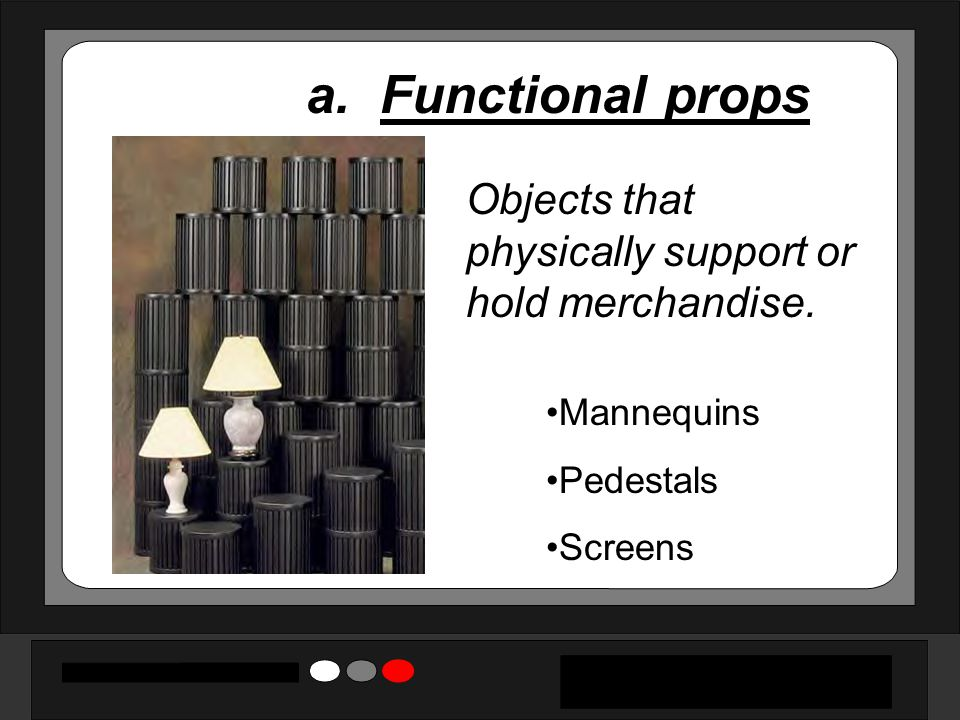 a. Functional props Objects that physically support or hold merchandise. Mannequins Pedestals Screens