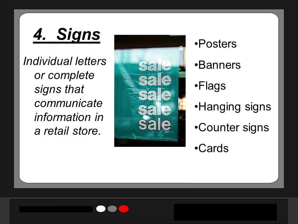 4. Signs Individual letters or complete signs that communicate information in a retail store. Posters Banners Flags Hanging signs Counter signs Cards