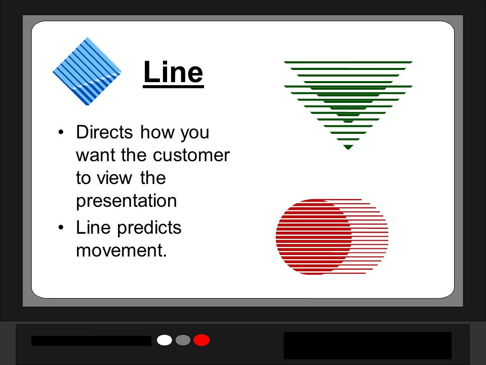 Line Directs how you want the customer to view the presentation Line predicts movement.