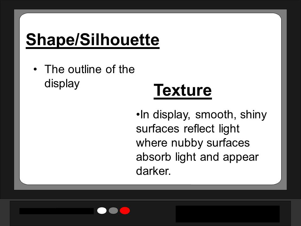 Shape/Silhouette The outline of the display Texture In display, smooth, shiny surfaces reflect light where nubby surfaces absorb light and appear dark