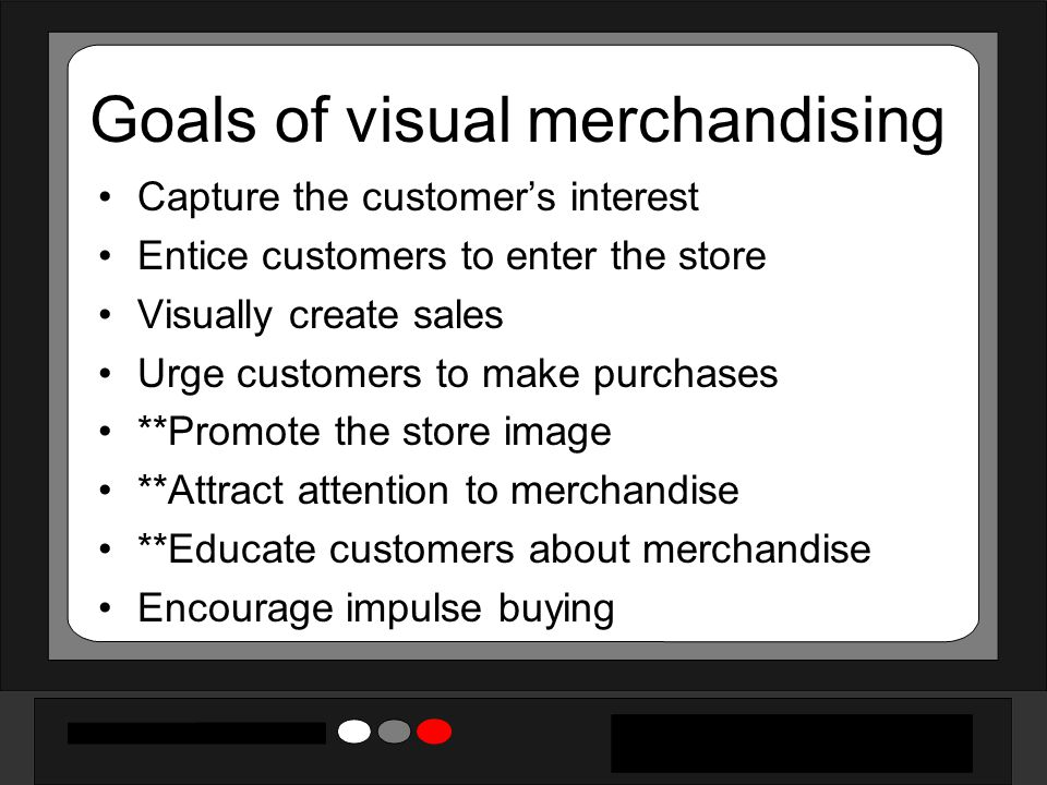 Goals of visual merchandising Capture the customer's interest Entice customers to enter the store Visually create sales Urge customers to make purchas