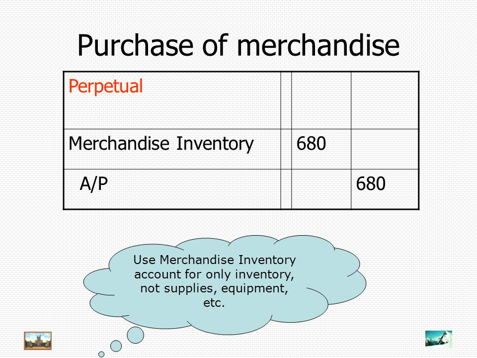 Purchase of merchandise Perpetual Merchandise Inventory680 A/P680 Use Merchandise Inventory account for only inventory, not supplies, equipment, etc.