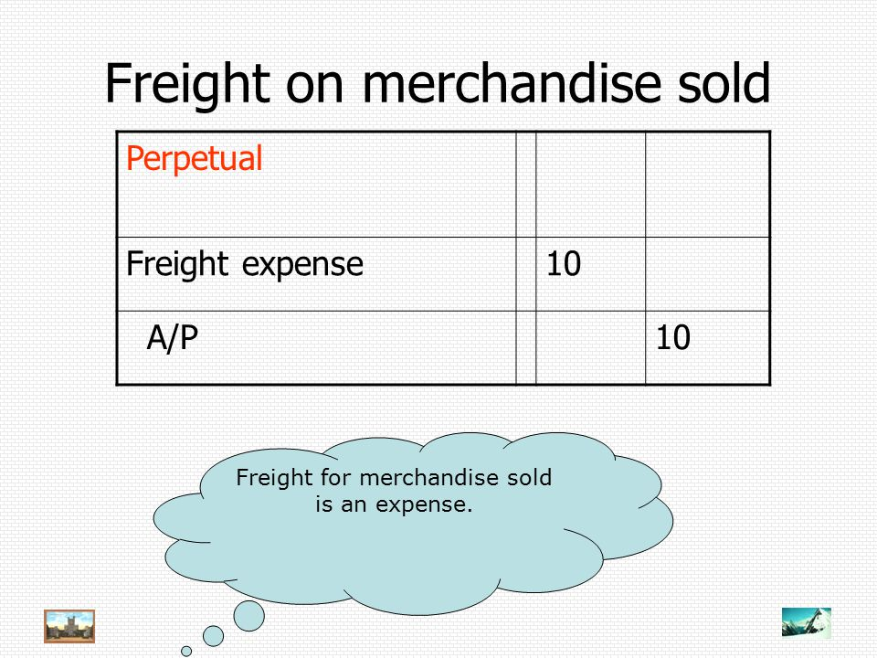 Freight on merchandise sold Perpetual Freight expense10 A/P10 Freight for merchandise sold is an expense.