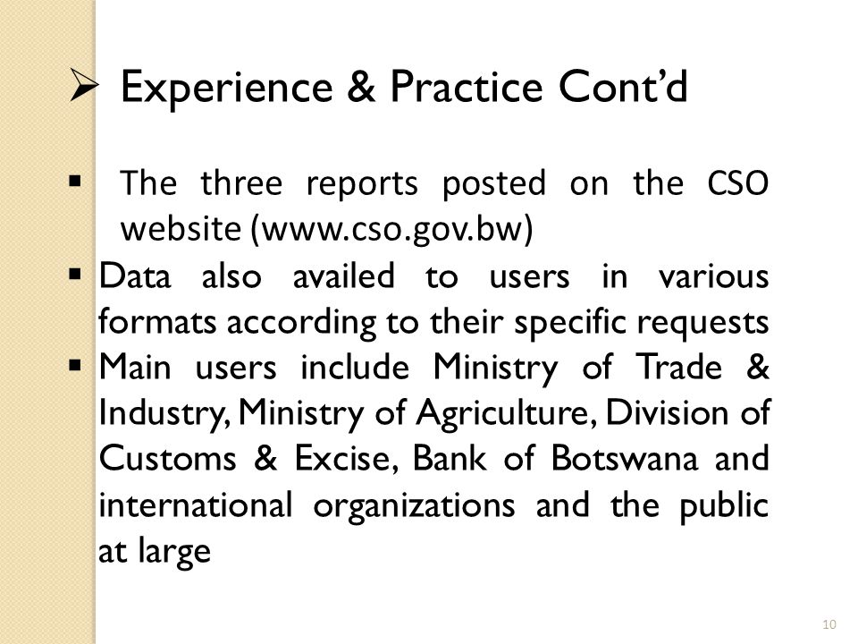  Experience & Practice Cont'd  The three reports posted on the CSO website (www.cso.gov.bw)  Data also availed to users in various formats according to their specific requests  Main users include Ministry of Trade & Industry, Ministry of Agriculture, Division of Customs & Excise, Bank of Botswana and international organizations and the public at large 10