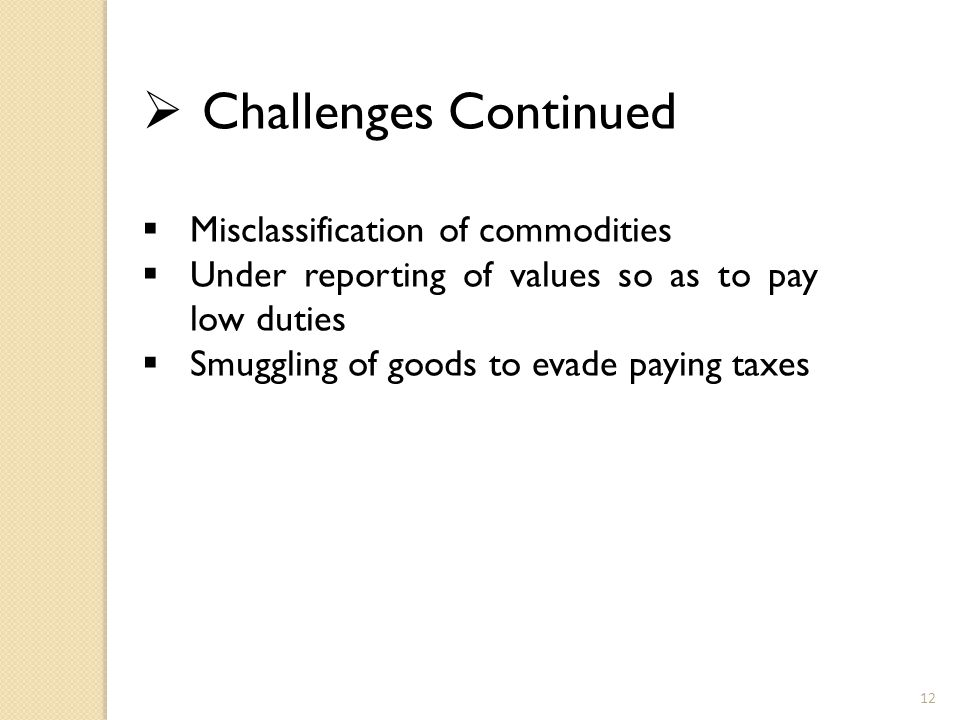  Challenges Continued  Misclassification of commodities  Under reporting of values so as to pay low duties  Smuggling of goods to evade paying taxes 12