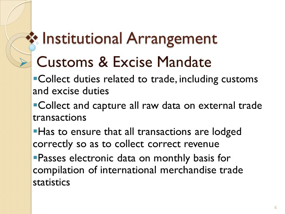  Institutional Arrangement  Customs & Excise Mandate  Collect duties related to trade, including customs and excise duties  Collect and capture all raw data on external trade transactions  Has to ensure that all transactions are lodged correctly so as to collect correct revenue  Passes electronic data on monthly basis for compilation of international merchandise trade statistics 4