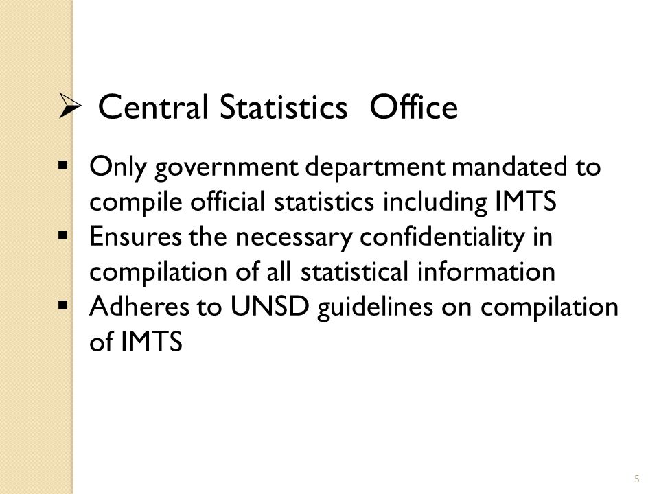 Central Statistics Office  Only government department mandated to compile official statistics including IMTS  Ensures the necessary confidentiality in compilation of all statistical information  Adheres to UNSD guidelines on compilation of IMTS 5