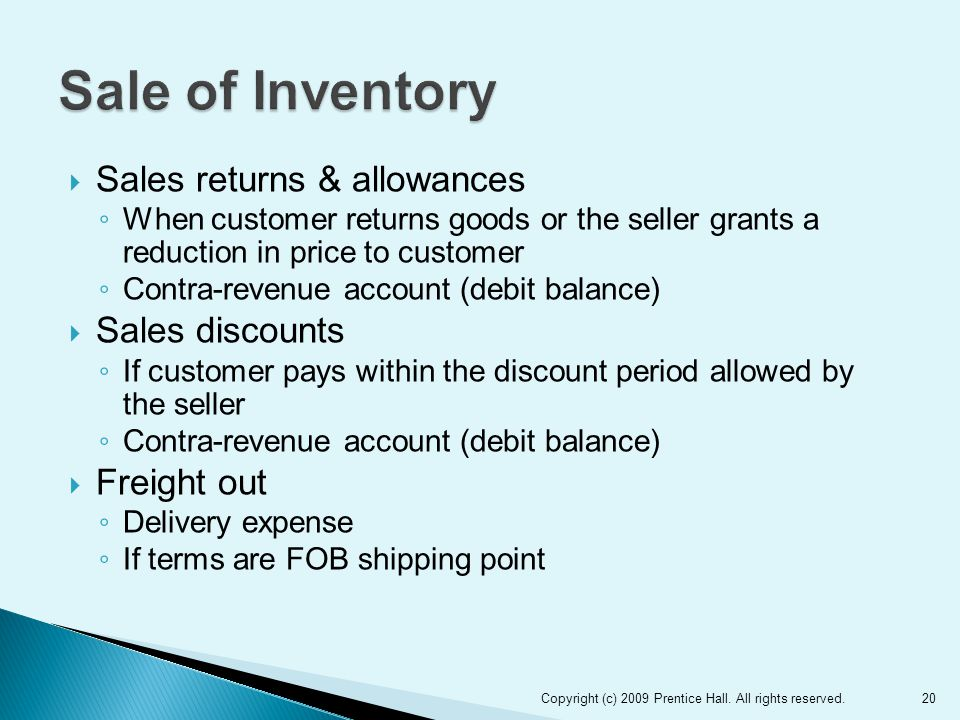  Sales returns & allowances ◦ When customer returns goods or the seller grants a reduction in price to customer ◦ Contra-revenue account (debit balance)  Sales discounts ◦ If customer pays within the discount period allowed by the seller ◦ Contra-revenue account (debit balance)  Freight out ◦ Delivery expense ◦ If terms are FOB shipping point 20Copyright (c) 2009 Prentice Hall.