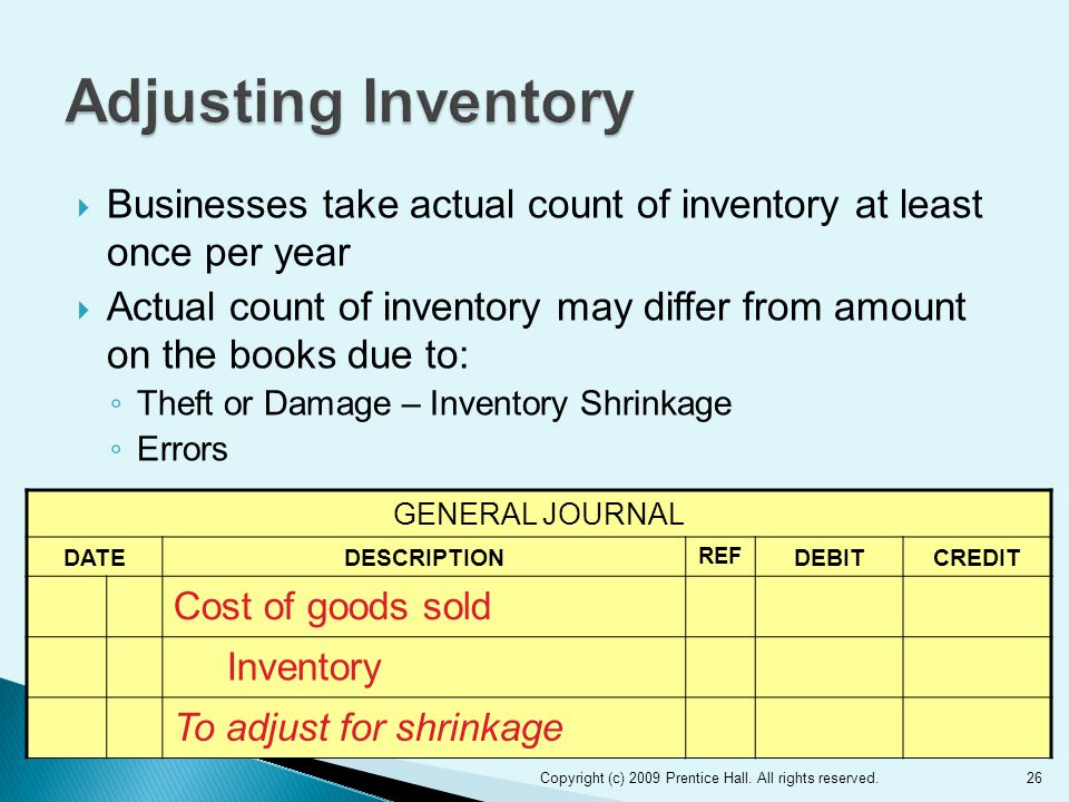  Businesses take actual count of inventory at least once per year  Actual count of inventory may differ from amount on the books due to: ◦ Theft or