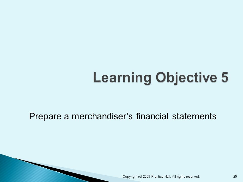 Prepare a merchandiser's financial statements 29Copyright (c) 2009 Prentice Hall. All rights reserved.