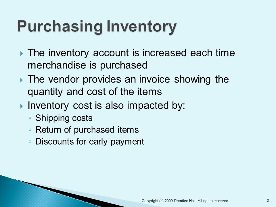  The inventory account is increased each time merchandise is purchased  The vendor provides an invoice showing the quantity and cost of the items  Inventory cost is also impacted by: ◦ Shipping costs ◦ Return of purchased items ◦ Discounts for early payment Copyright (c) 2009 Prentice Hall.