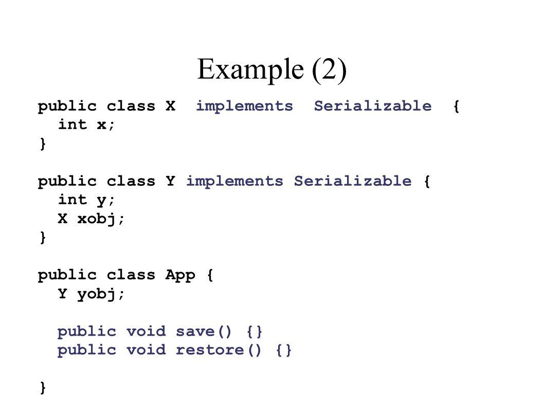 Example (2) public class X implements Serializable { int x; } public class Y implements Serializable { int y; X xobj; } public class App { Y yobj; public void save() {} public void restore() {} }