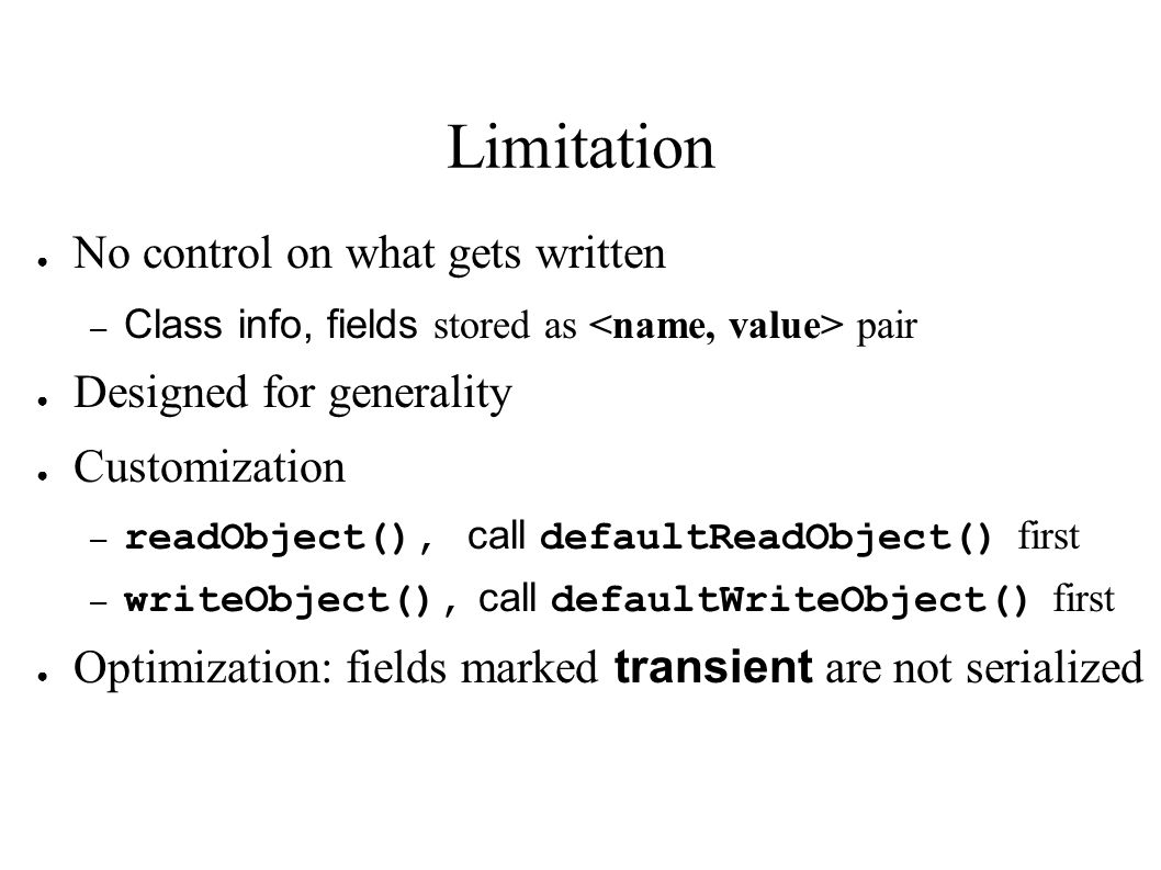 Limitation ● No control on what gets written – Class info, fields stored as pair ● Designed for generality ● Customization – readObject(), call defaultReadObject() first – writeObject(), call defaultWriteObject() first ● Optimization: fields marked transient are not serialized