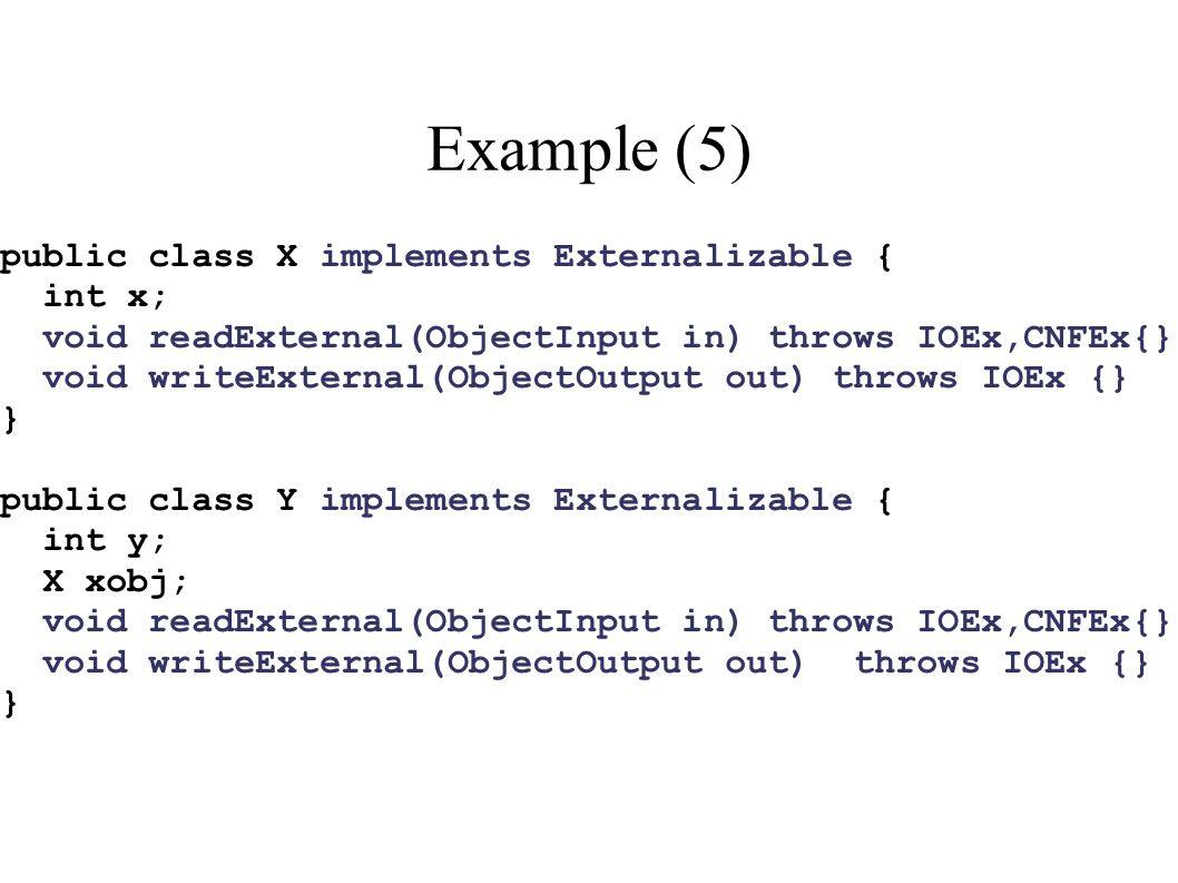 Example (5) public class X implements Externalizable { int x; void readExternal(ObjectInput in) throws IOEx,CNFEx{} void writeExternal(ObjectOutput ou
