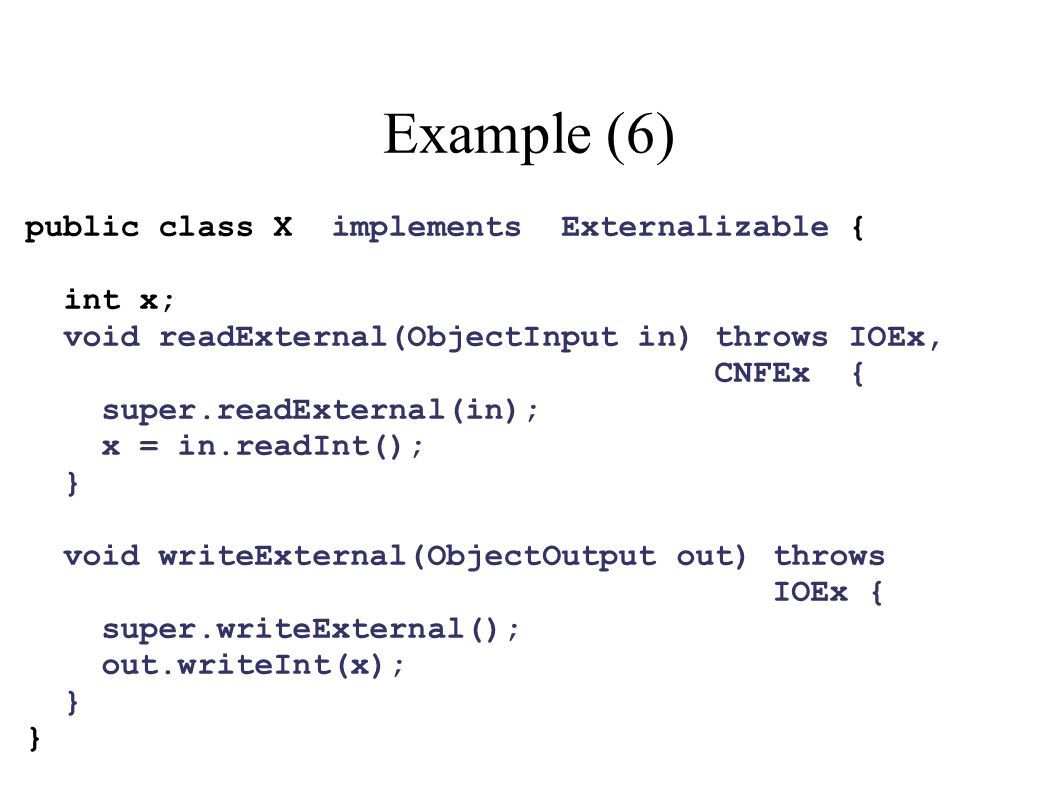 Example (6) public class X implements Externalizable { int x; void readExternal(ObjectInput in) throws IOEx, CNFEx { super.readExternal(in); x = in.re