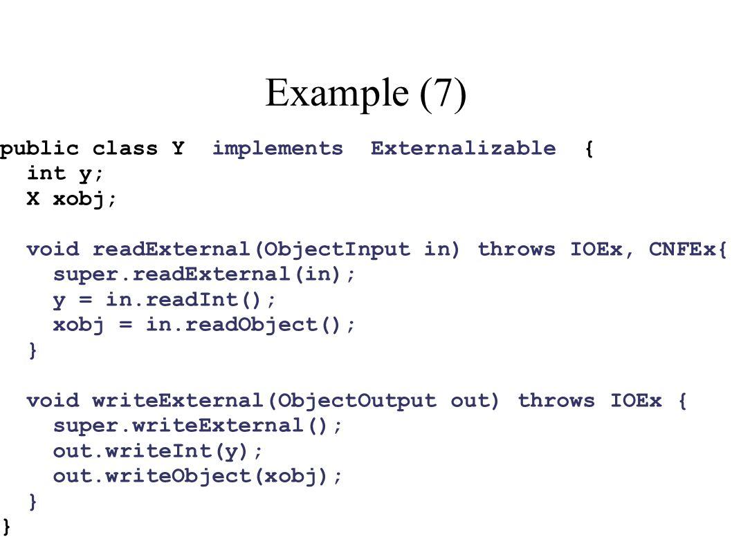 Example (7) public class Y implements Externalizable { int y; X xobj; void readExternal(ObjectInput in) throws IOEx, CNFEx{ super.readExternal(in); y