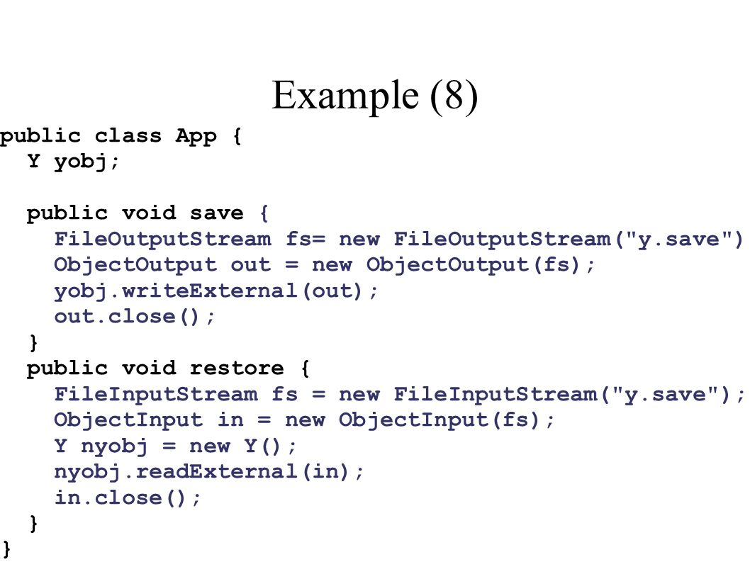 Example (8) public class App { Y yobj; public void save { FileOutputStream fs= new FileOutputStream( y.save ); ObjectOutput out = new ObjectOutput(fs); yobj.writeExternal(out); out.close(); } public void restore { FileInputStream fs = new FileInputStream( y.save ); ObjectInput in = new ObjectInput(fs); Y nyobj = new Y(); nyobj.readExternal(in); in.close(); }
