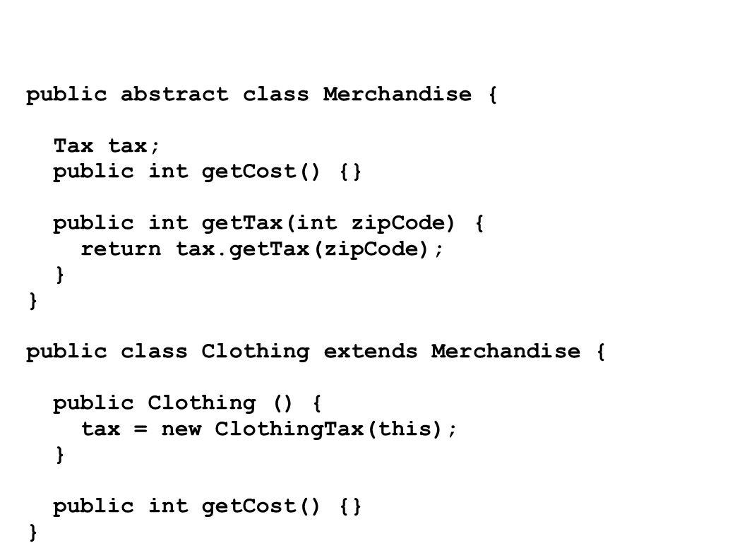 public abstract class Merchandise { Tax tax; public int getCost() {} public int getTax(int zipCode) { return tax.getTax(zipCode); } public class Cloth