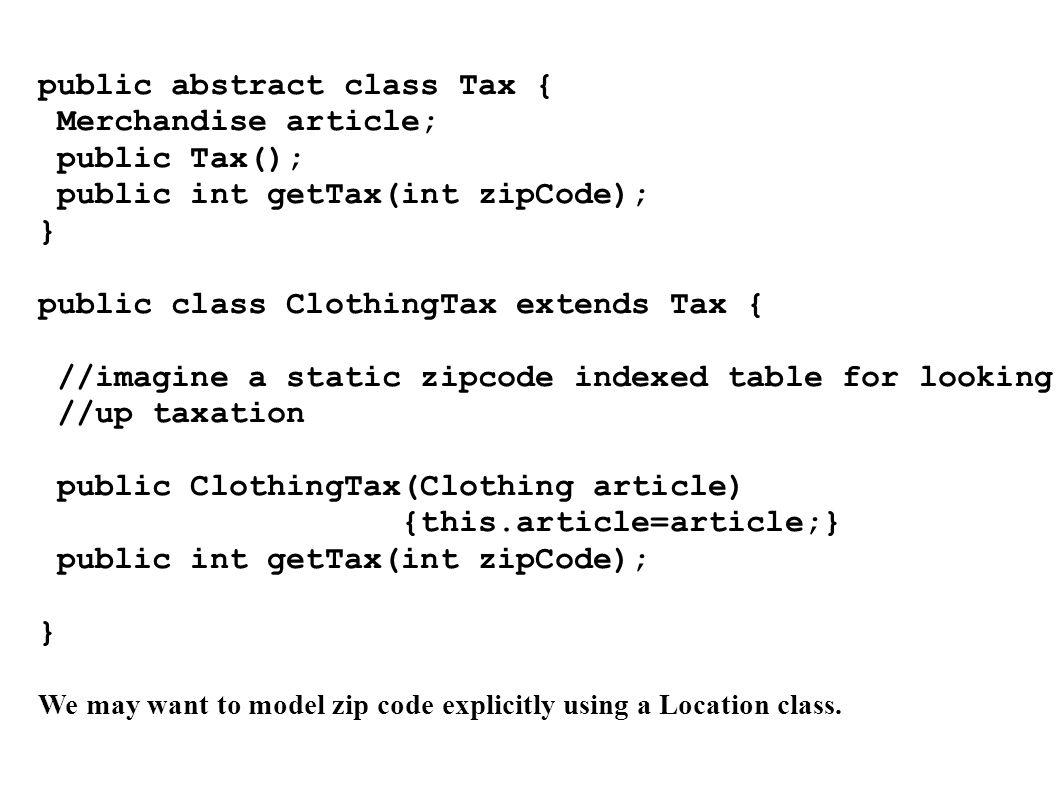 public abstract class Tax { Merchandise article; public Tax(); public int getTax(int zipCode); } public class ClothingTax extends Tax { //imagine a st