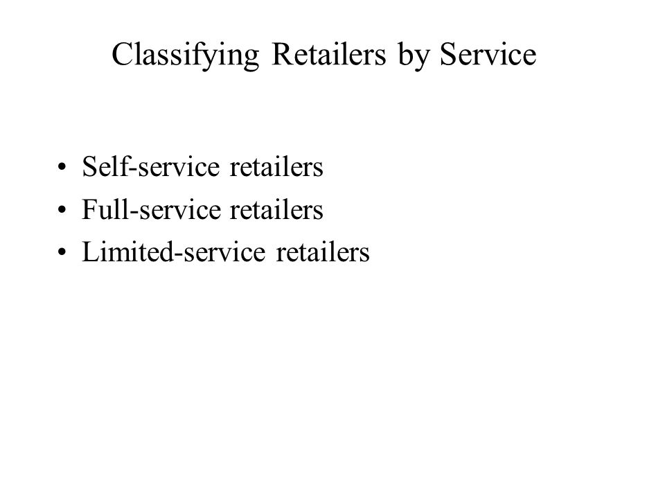Classifying Retailers by Service Self-service retailers Full-service retailers Limited-service retailers