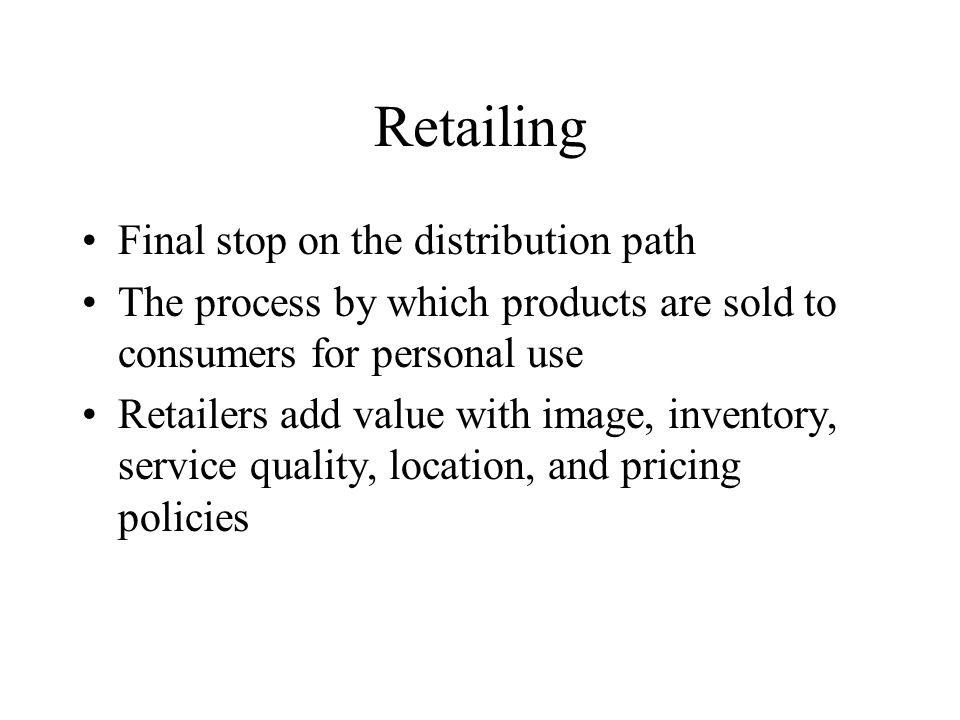 Retailing Final stop on the distribution path The process by which products are sold to consumers for personal use Retailers add value with image, inventory, service quality, location, and pricing policies