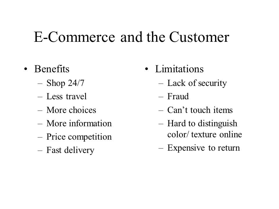 E-Commerce and the Customer Benefits –Shop 24/7 –Less travel –More choices –More information –Price competition –Fast delivery Limitations –Lack of security –Fraud –Can't touch items –Hard to distinguish color/ texture online –Expensive to return