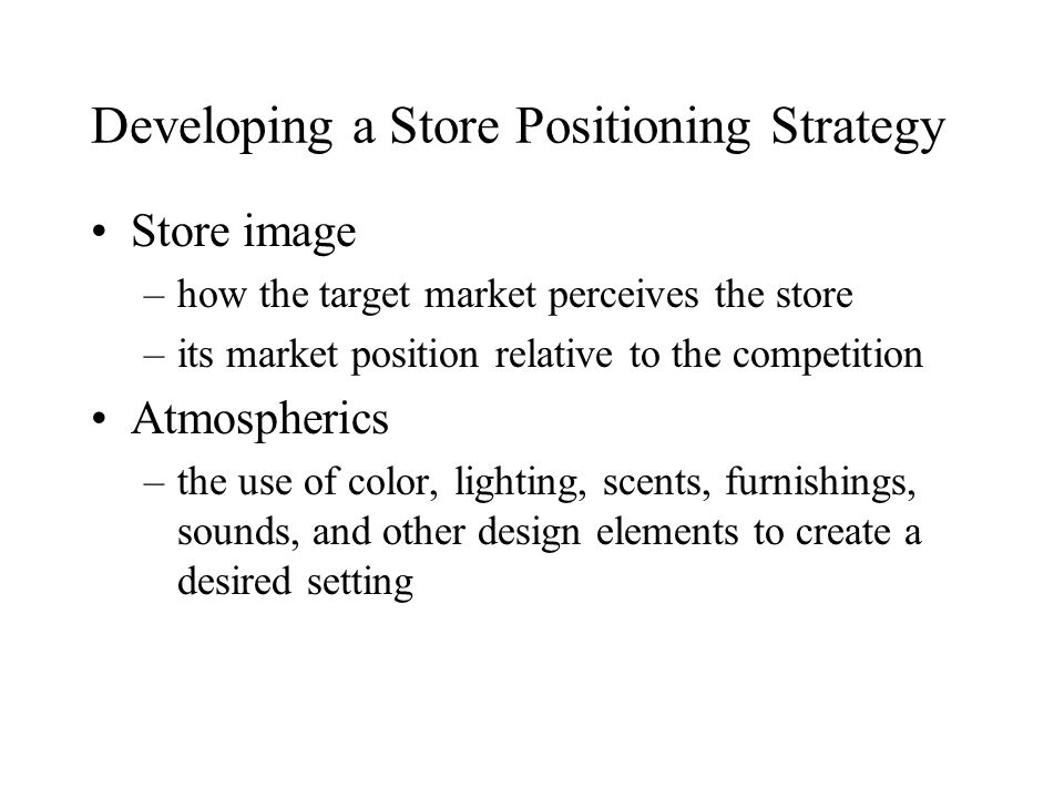 Developing a Store Positioning Strategy Store image –how the target market perceives the store –its market position relative to the competition Atmospherics –the use of color, lighting, scents, furnishings, sounds, and other design elements to create a desired setting