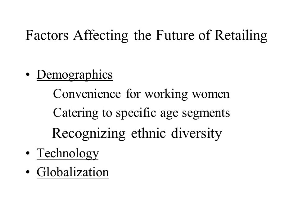 Factors Affecting the Future of Retailing Demographics Convenience for working women Catering to specific age segments Recognizing ethnic diversity Technology Globalization