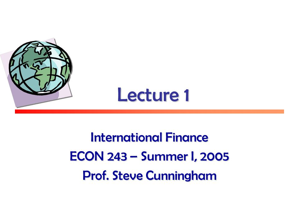 Lecture 1 International Finance ECON 243 – Summer I, 2005 Prof. Steve Cunningham