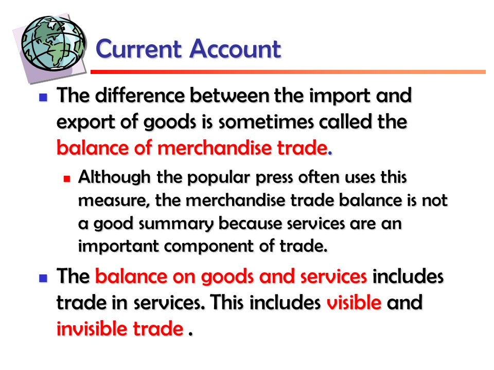 Current Account The difference between the import and export of goods is sometimes called the balance of merchandise trade. The difference between the