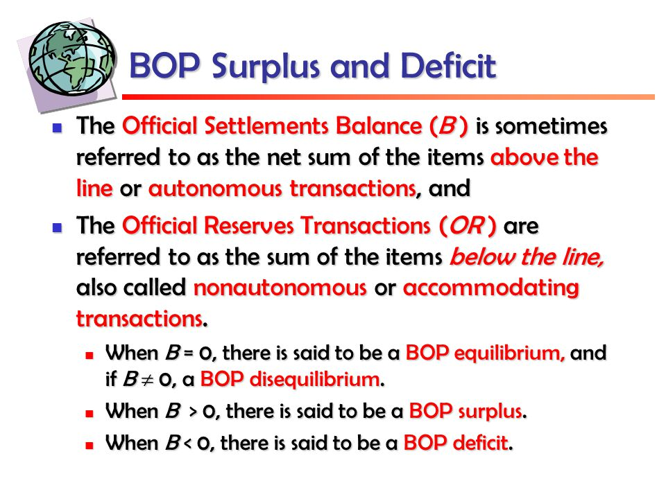 BOP Surplus and Deficit The Official Settlements Balance (B ) is sometimes referred to as the net sum of the items above the line or autonomous transactions, and The Official Settlements Balance (B ) is sometimes referred to as the net sum of the items above the line or autonomous transactions, and The Official Reserves Transactions (OR ) are referred to as the sum of the items below the line, also called nonautonomous or accommodating transactions.