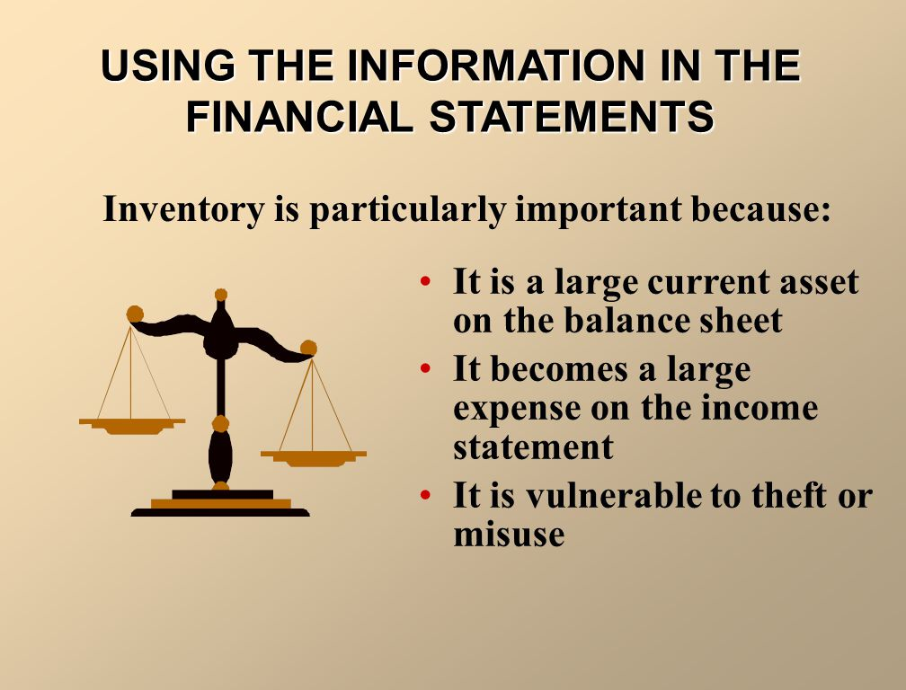 USING THE INFORMATION IN THE FINANCIAL STATEMENTS It is a large current asset on the balance sheet It becomes a large expense on the income statement