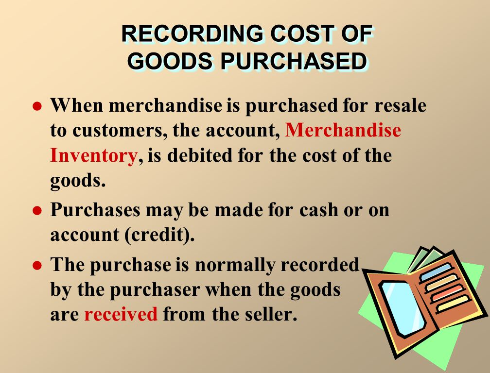 When merchandise is purchased for resale to customers, the account, Merchandise Inventory, is debited for the cost of the goods. Purchases may be made
