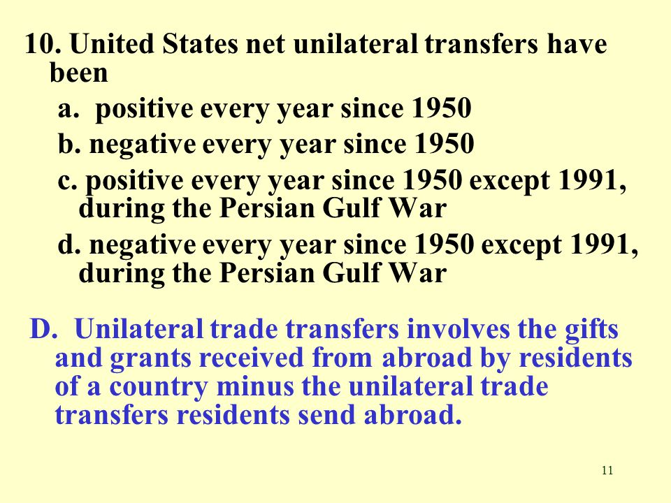 11 10. United States net unilateral transfers have been a. positive every year since 1950 b. negative every year since 1950 c. positive every year sin