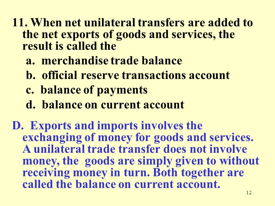 12 11. When net unilateral transfers are added to the net exports of goods and services, the result is called the a. merchandise trade balance b. offi