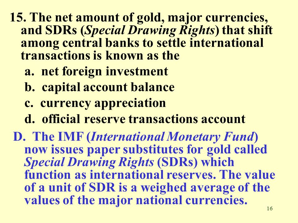 16 15. The net amount of gold, major currencies, and SDRs (Special Drawing Rights) that shift among central banks to settle international transactions