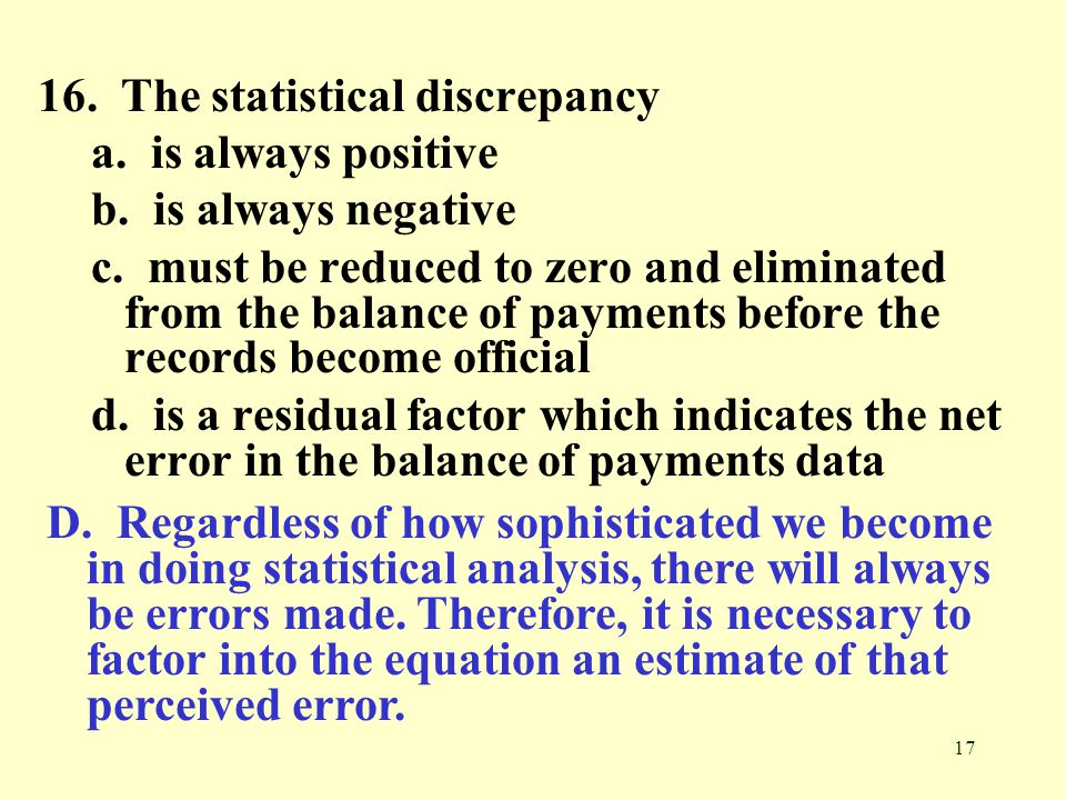 17 16. The statistical discrepancy a. is always positive b. is always negative c. must be reduced to zero and eliminated from the balance of payments