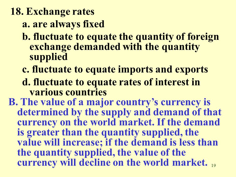 19 18. Exchange rates a. are always fixed b. fluctuate to equate the quantity of foreign exchange demanded with the quantity supplied c. fluctuate to