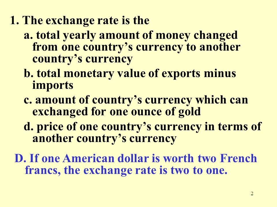 2 1. The exchange rate is the a. total yearly amount of money changed from one country's currency to another country's currency b. total monetary valu