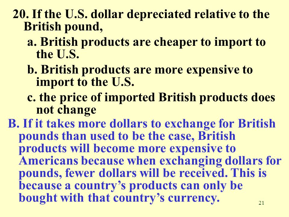 21 20. If the U.S. dollar depreciated relative to the British pound, a. British products are cheaper to import to the U.S. b. British products are mor