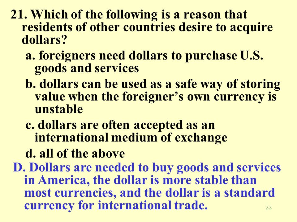 22 21. Which of the following is a reason that residents of other countries desire to acquire dollars? a. foreigners need dollars to purchase U.S. goo