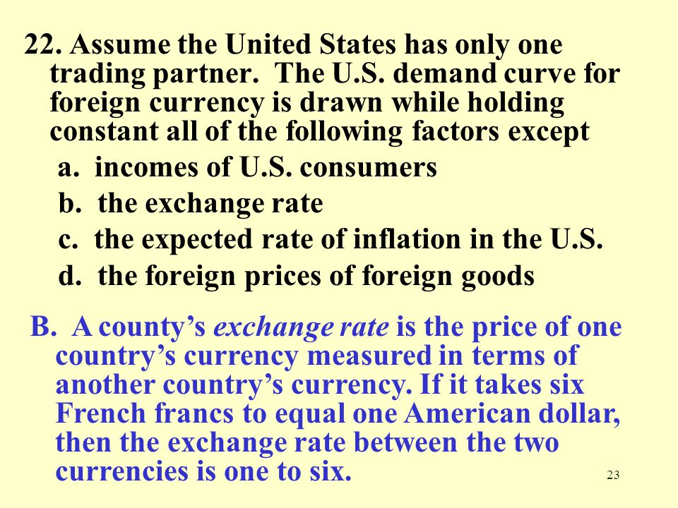 23 22. Assume the United States has only one trading partner. The U.S. demand curve for foreign currency is drawn while holding constant all of the fo