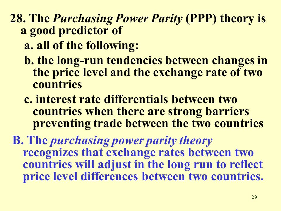 29 28. The Purchasing Power Parity (PPP) theory is a good predictor of a. all of the following: b. the long-run tendencies between changes in the pric