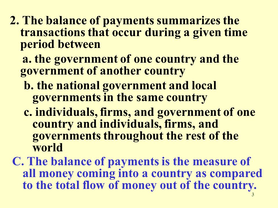 3 2. The balance of payments summarizes the transactions that occur during a given time period between a. the government of one country and the govern