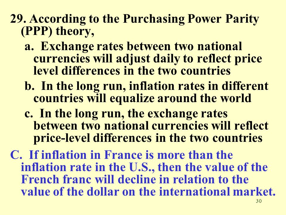 30 29. According to the Purchasing Power Parity (PPP) theory, a. Exchange rates between two national currencies will adjust daily to reflect price lev