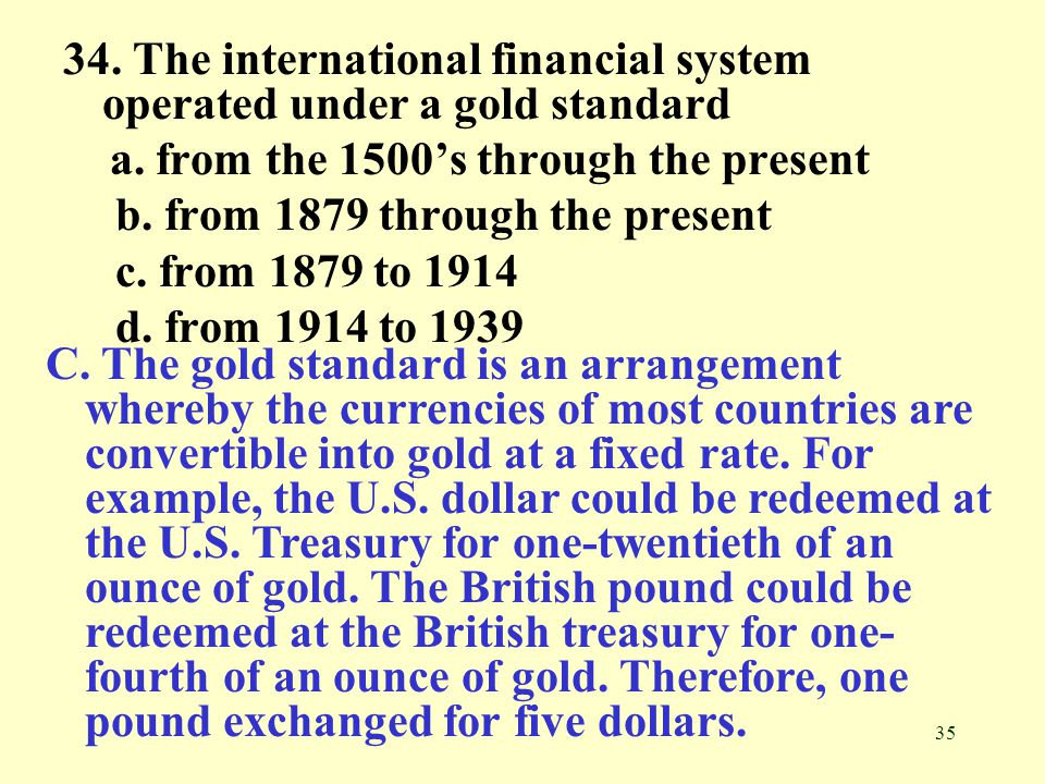 35 34. The international financial system operated under a gold standard a. from the 1500's through the present b. from 1879 through the present c. fr