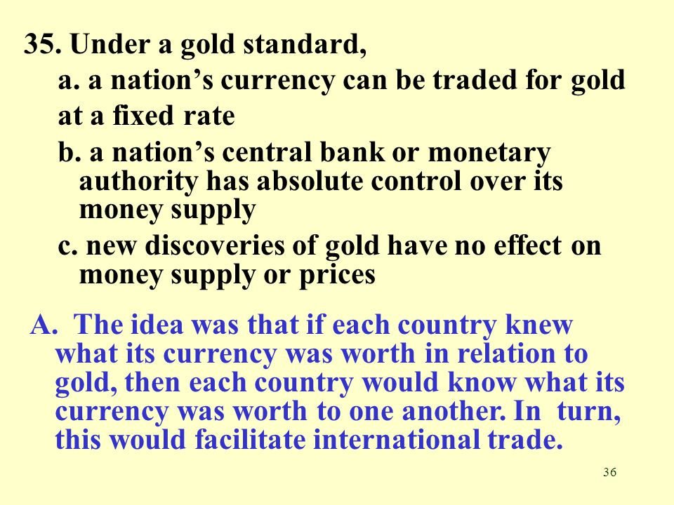 36 35. Under a gold standard, a. a nation's currency can be traded for gold at a fixed rate b. a nation's central bank or monetary authority has absol