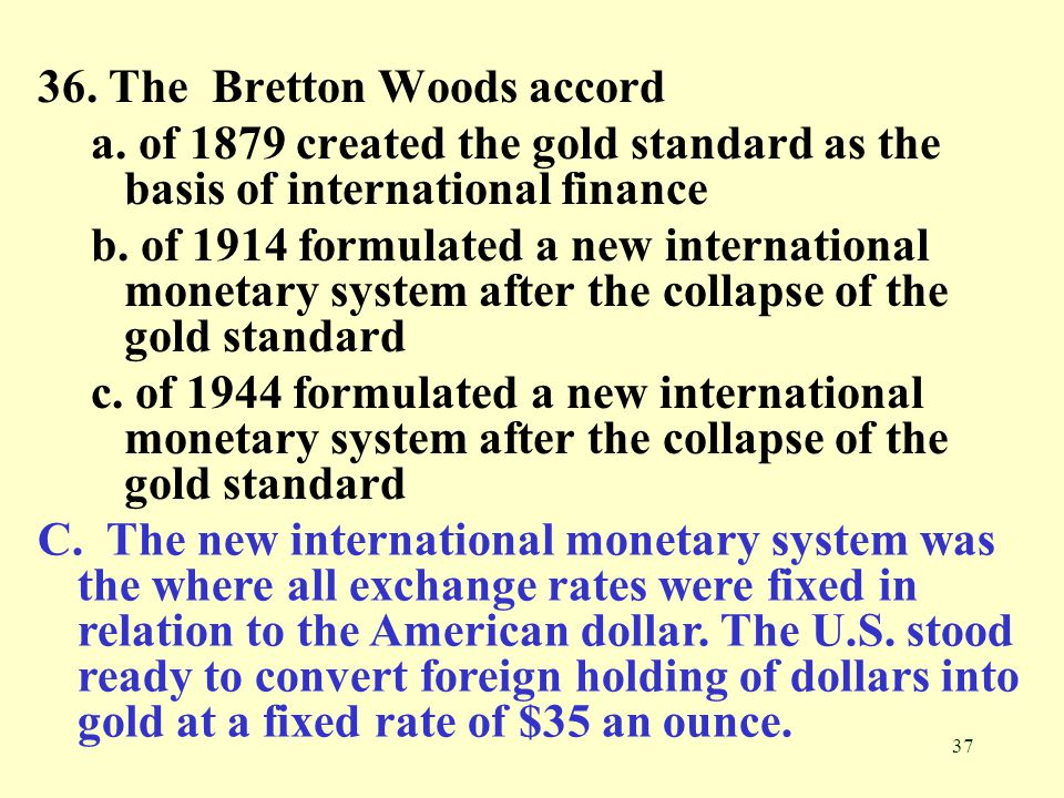 37 36. The Bretton Woods accord a. of 1879 created the gold standard as the basis of international finance b. of 1914 formulated a new international m