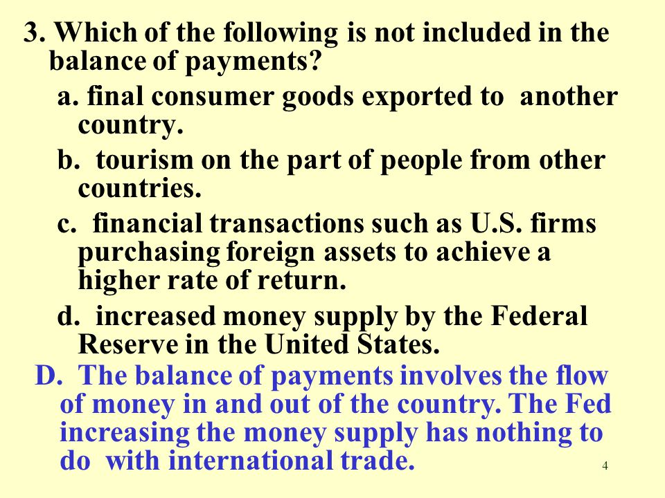 4 3. Which of the following is not included in the balance of payments? a. final consumer goods exported to another country. b. tourism on the part of