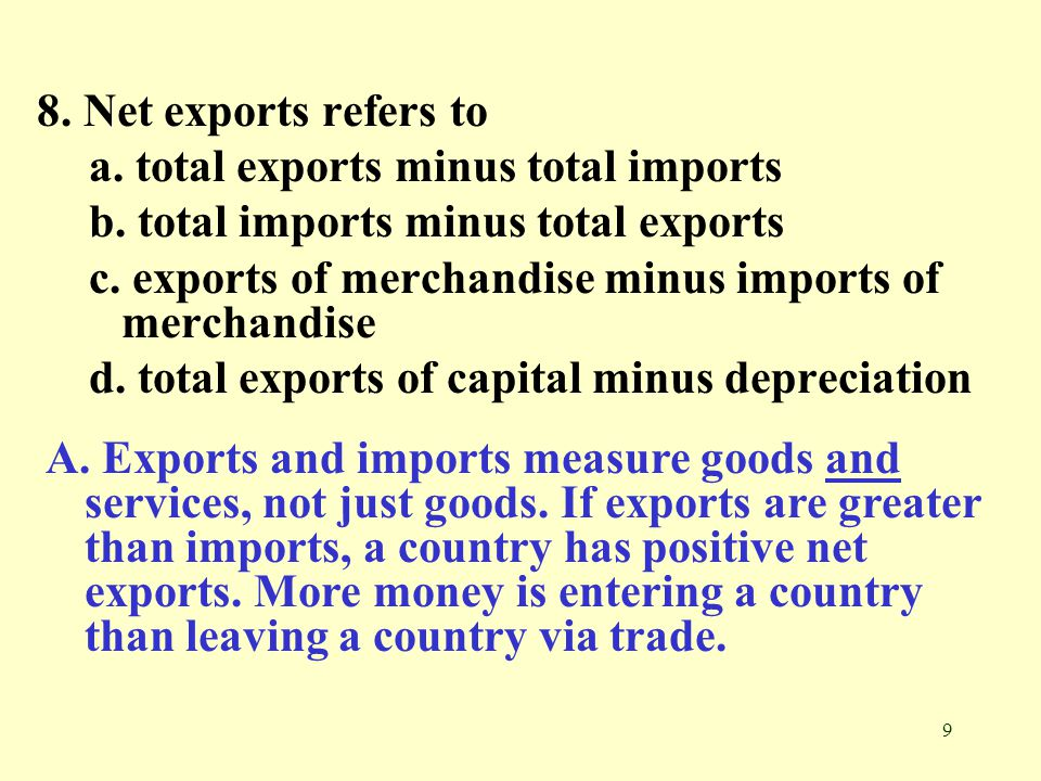 9 8. Net exports refers to a. total exports minus total imports b. total imports minus total exports c. exports of merchandise minus imports of mercha